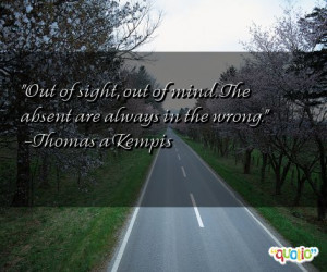 Out of sight, out of mind. The absent are always in the wrong. -Thomas ...