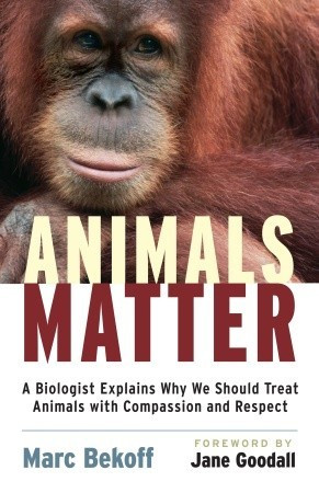 Animals Matter: A Biologist Explains Why We Should Treat Animals with ...