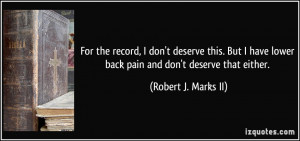 ... lower back pain and don't deserve that either. - Robert J. Marks II