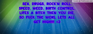 ... Lifes A Bitch Then You Die, So Fuck The Worl Lets All Get High!!!! 3
