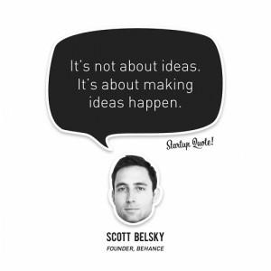 """... It's about making ideas happen."""" – Scott Belsky, Behance Founder"""