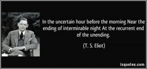... interminable night At the recurrent end of the unending. - T. S. Eliot