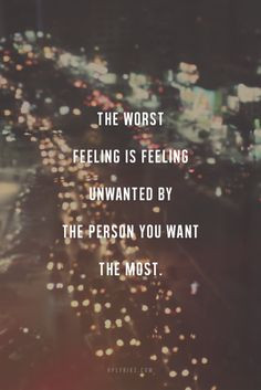 The worst feeling is feeling unwanted by the person you want to most ...
