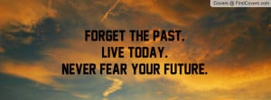 forget the past.live today. never fear your future. , Pictures