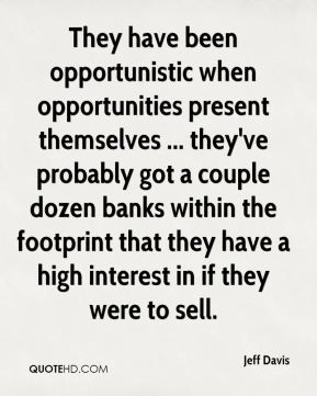 Jeff Davis - They have been opportunistic when opportunities present ...