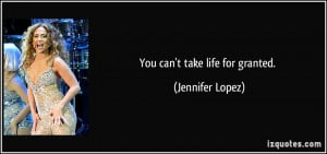 You can't take life for granted. - Jennifer Lopez