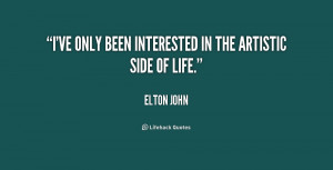 ve only been interested in the artistic side of life.""