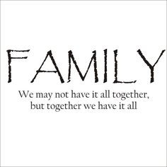 We are a very close knit family. We have issues but we stick together ...