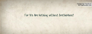 For We Are Nothing without Brotherhood Profile Facebook Covers