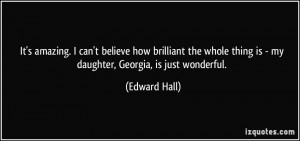 ... thing is - my daughter, Georgia, is just wonderful. - Edward Hall