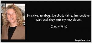 Sensitive, humbug. Everybody thinks I'm sensitive. Wait until they ...