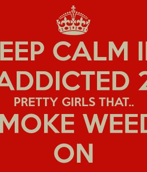 KEEP CALM IM ADDICTED 2 PRETTY GIRLS THAT.. SMOKE WEED! ON
