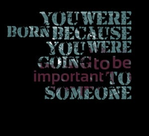 ... -you-were-born-because-you-were-going-to-be-important-to-someone.png