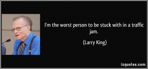 the worst person to be stuck with in a traffic jam. - Larry King