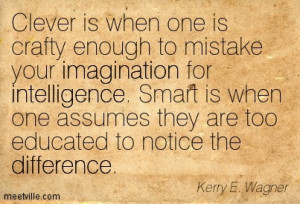 Clever is when one is crafty enough to mistake your imagination for ...