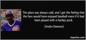 The place was always cold, and I got the feeling that the fans would ...