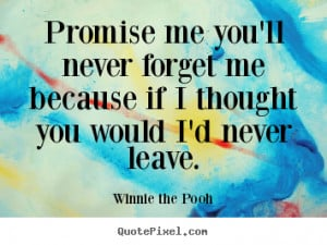 me you'll never forget me because if I thought you would I'd never ...