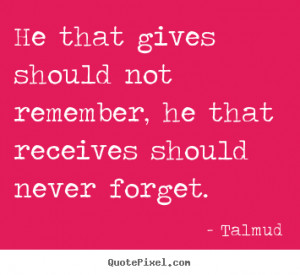 Talmud Quotes - He that gives should not remember, he that receives ...