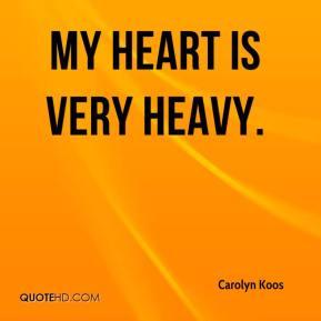 My heart is very heavy. - Carolyn Koos