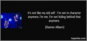 ... anymore, I'm me. I'm not hiding behind that anymore. - Damon Albarn