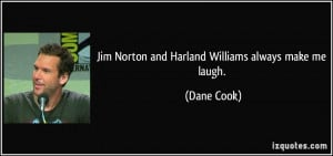 Jim Norton and Harland Williams always make me laugh. - Dane Cook