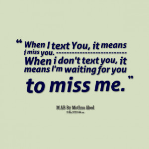 ... you when i don't text you, it means i'm waiting for you to miss me