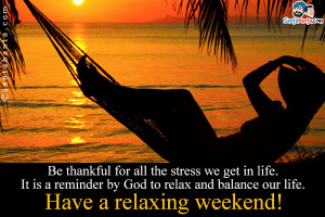 ... by God to relax and balance our life. Have a relaxing weekend