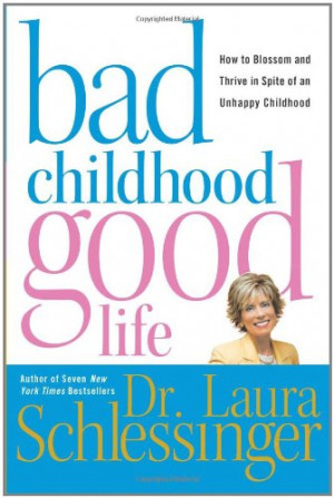 Bad Childhood---Good Life: How to Blossom and Thrive in Spite of an ...