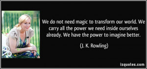 We do not need magic to transform our world. We carry all the power we ...