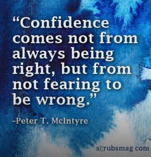 ... comes not from always being right, but from not fearing to be wrong