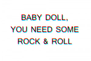 Baby doll you need some rock n roll