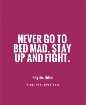 Never go to bed mad. Stay up and fight Picture Quote #1