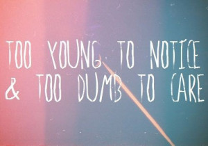 too young to notice & too dumb to care