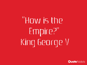 king george v quotes how is the empire king george v