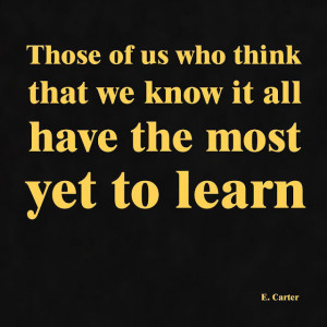 Those of us who think that we know it all have the most yet to learn ...
