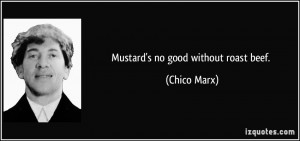 Mustard's no good without roast beef. - Chico Marx