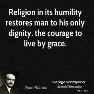 Religion in its humility restores man to his only dignity, the courage ...