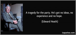 tragedy for the party. He's got no ideas, no experience and no hope ...