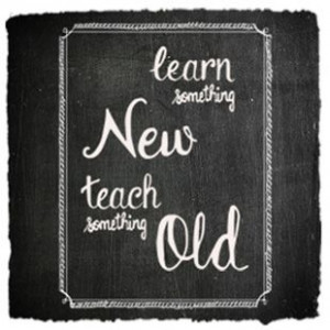 Learn something new, teach something old