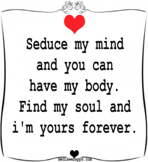 Seduce my mind and you can have my body. Find my soul and i'm yours ...
