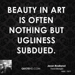 jean-rostand-art-quotes-beauty-in-art-is-often-nothing-but-ugliness ...