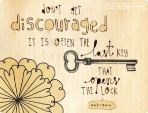Don't get discouraged it is often the last key that opens the lock