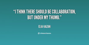 think there should be collaboration, but under my thumb.""