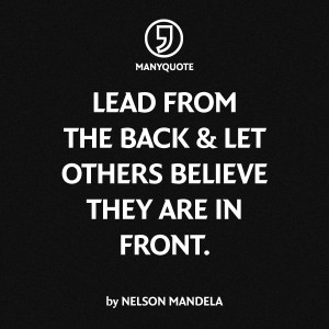 Lead from the back & let others believe they are in front ...