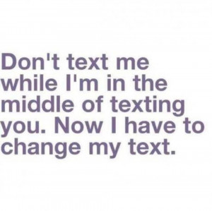 Don't Text Me While I'm in The Middle Of Texting You