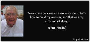 Driving race cars was an avenue for me to learn how to build my own ...