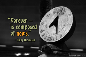 "... Quote: ""Forever — is composed of nows."" ~ Emily Dickinson"