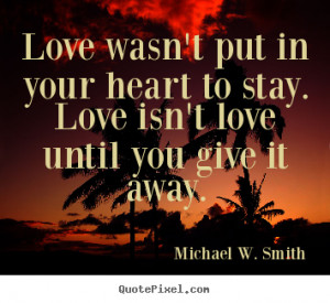 ... put in your heart to stay. Love isn't love until you give it away