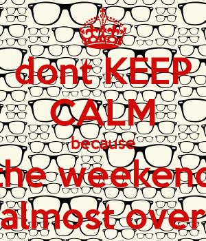 Weekend Is Almost Over The weekend almost over