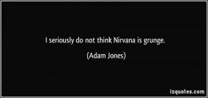 seriously do not think Nirvana is grunge. - Adam Jones